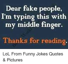 Dear Fake People I'm Typing This With My Middle Finger Thanks For Enchanting Funny Jokes Quotes