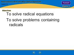 2 algebra 2 objectives to solve radical equations to solve problems containing radicals solving square root and other radical equations lesson 7 5