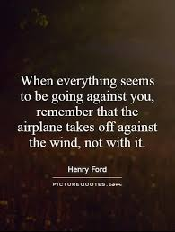 henry ford quotes airplane.  Ford When Everything Seems To Be Going Against You Remember That The Airplane  Takes Off Intended Henry Ford Quotes Airplane S
