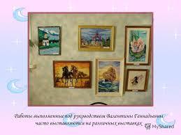 Презентация на тему А вот и Валентина Геннадьевна Валентина  10 Работы выполненные под руководством Валентины Геннадьевны часто выставляются на различных выставках