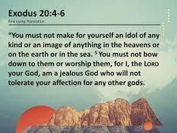 """Exodus 20:4-6 New Living Translation """"You must not make for yourself an  idol of any kind or an image of anything in the heavens or on the earth or  in the. -"""