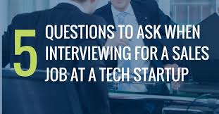 Questions To Ask When Interviewing 5 Questions To Ask When Interviewing For A Tech Startup Sales Job