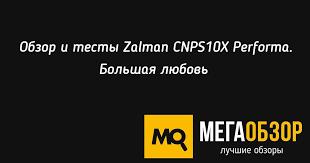 Обзор и тесты <b>Zalman CNPS10X</b> Performa. Большая любовь ...