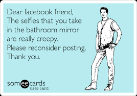 Dear facebook friend, The selfies that you take in the bathroom mirror are  really creepy. Please reconsider posting. Thank you. | News Ecard