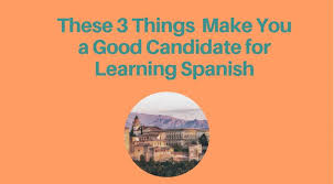 Good Candidate These 3 Things Make You A Good Candidate For Learning Spanish Globalja