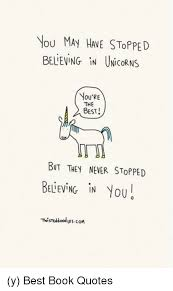 Best Book Quotes Unique VOU MAY HAE STOPPED BELIEVING IN UNicoRNS YOU'RE THE BEST BUT THEY