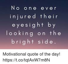 Motivational Quote Of The Day New No On E E Ve R Injured Thein Eyesight By Looking On The Right Side