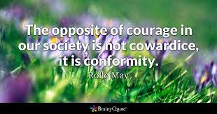Quotes About Courage Interesting The Opposite Of Courage In Our Society Is Not Cowardice It Is