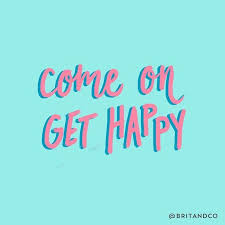 Happy Motivational Quotes Inspiration Come On Get Happy Quote Sweet To The Soul Pinterest Positivity