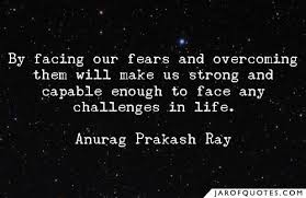 By facing our fears and overcoming them will make us strong and Mesmerizing Challenges Make Us Strong