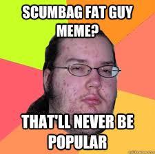 Scumbag fat guy meme? that'll never be popular - Butthurt Dweller ... via Relatably.com