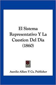 El Sistema Representativo Y La Cuestion Del Dia (1860) (Spanish Edition): Aurelio  Alfaro Y Ca. Publisher: 9781161154559: Amazon.com: Books