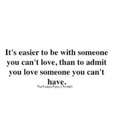It's Easier To Be With Someone You Can't Love Than To Admit You Classy Being In Love With Someone You Cant Have