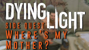 Dying Light Where S My Mother Dying Light Wheres My Mother Side Quest Gameplay Walkthrough