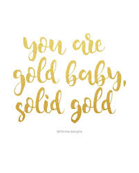 Gold Quotes Cool You Are Gold Baby Solid Gold Motivational Quote Inspiration