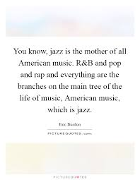 Rap Quotes About Life Enchanting You Know Jazz Is The Mother Of All American Music R Picture Quotes