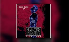 Todd Chart Dion Todds Remedy For Insanity Club Cure Ep Has Made It