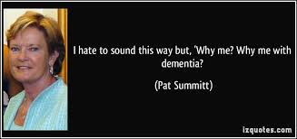 I Hate To Sound This Way But 'Why Me Why Me With Dementia Awesome Pat Summitt Quotes