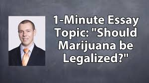 legalization of marijuana persuasive essay paid essays paid essays  one minute essay topic should marijuana be legalized one minute essay topic should marijuana be legalized