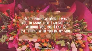 Beautiful Birthday Quotes For Mom Best of Happy Birthday Mom I Want You To Know That I Am Nothing Without
