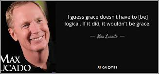 Max Lucado Quotes 36 Awesome Max Lucado Quote I Guess Grace Doesn't Have To [be] Logical If It