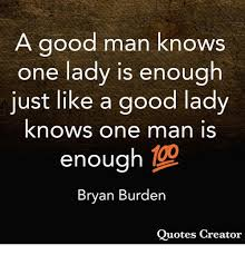 Good Man Quotes Enchanting A Good Man Knows One Lady Is Enough Just Like A Good Lady Knows One