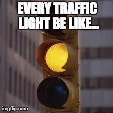 traffic light be like - Imgflip via Relatably.com