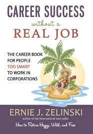 career success out a real job the career book for people too career success out a real job the career book for people too smart to work in corporations ernie j zelinski 9780969419471 com books