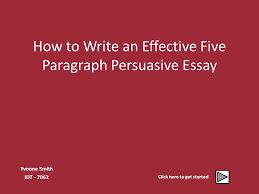 how to write an effective five paragraph persuasive essay yvonne 2 how to write an effective five paragraph persuasive essay yvonne smith idt 7062 click here to get started