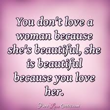 You Didn T Love Her Quotes Awesome You Don't Love A Woman Because She's Beautiful She Is Beautiful