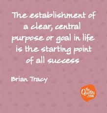 The Establishment Of A Clear Central Purpose Or Brian Tracy Quotes