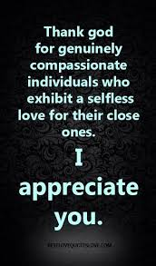 I Appreciate You Quotes For Loved Ones Thank god for genuinely compassionate individuals who exhibit a 36