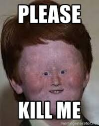 please kill me - Generic Ugly Ginger Kid | Meme Generator via Relatably.com
