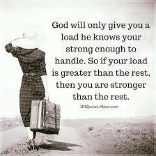 Strong Christian Quotes Best of God Will Only Give You A Load He Knows Your Strong Enough To Handle