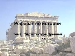 Презентация на тему Реферат по истории Тема Архитектура  1 Реферат по истории Тема Архитектура Древней Греции