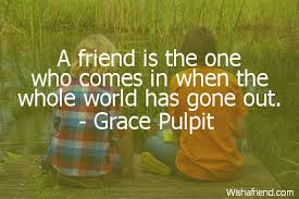 Grace Pulpit Quote A Friend Is The One Who Comes In When The Whole Impressive Gone Friends Quotes Pics