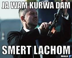 Ja wam kurwa dam Smert Lachom - Memy.pl