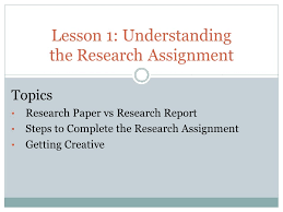 lesson understanding the research assignment topics research 1 lesson 1 understanding the research assignment topics research paper vs research report steps to complete the research assignment getting creative