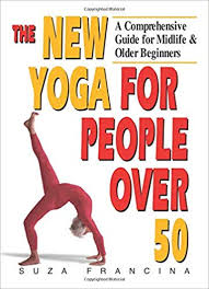 the new yoga for people over 50 a prehensive guide for midlife older beginners suza francina 8601200620436 amazon books