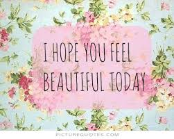 Quotes On Feeling Beautiful Best Of I Hope You Feel Beautiful Today Picture Quotes Beautiful Quotes