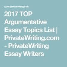interesting argumentative persuasive essay topics high school 2017 top argumentative essay topics list privatewriting com privatewriting essay writers