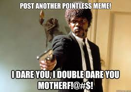 post another pointless meme! i dare you, i double dare you motherf ... via Relatably.com