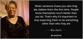 top quotes by a angelou of a z quotes when someone shows you who they are believe them the first time people know themselves much better than you do that s why it s important to stop