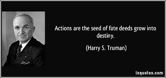 Harry Truman Quotes Impressive Actions Are The Seed Of Fate Deeds Grow Into Destiny Harry S
