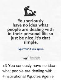 Be Nice Quotes Custom You Seriously Have No Idea What People Are Dealing With In Their