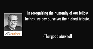 Thurgood Marshall Quotes Extraordinary In Recognizing The Humanity Of Our Fellow Quote