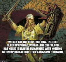 Beowulf Christianity Quotes Best of We Men Are The Monsters Now The Time Of Heroes Is Dead Wiglaf