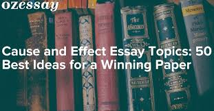 ideas for a cause and effect essay cause and effect essay topics 50 best ideas for a winning paper