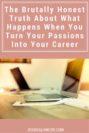 when you turn your passions into your career jessica lawlor here s the brutally honest truth about what happens when you turn your passions into your career