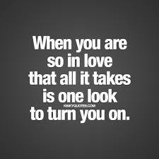 When you are so in love that all it takes is one look to turn you.